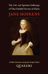 The Life and Spiritual Sufferings of That Faithful Servant of Christ Jane Hoskens, a Public Preacher among the People Called Quakers by Jane Fenn Hoskens