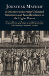 A Discourse concerning Unlimited Submission and Non-Resistance to the Higher Powers: With some Reflections on the Resistance made to King Charles I. And on the Anniversary of his Death: In which the Mysterious Doctrine of that Prince's Saintship and Martyrdom is Unriddled by Jonathan Mayhew