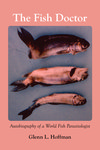 The Fish Doctor: Autobiography of a World Fish Parasitologist by Glenn L. Hoffman