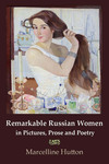 Remarkable Russian Women in Pictures, Prose and Poetry by Marcelline Hutton