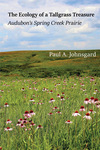 The Ecology of a Tallgrass Treasure: Audubon's Spring Creek Prairie by Paul A. Johnsgard