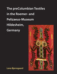 The preColumbian Textiles in the Roemer- and Pelizaeus-Museum Hildesheim, Germany by Lena Bjerregaard